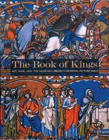 The Book of Kings: Art, War & the Morgan Library's Medieval Picture Bible - William Noel, Daniel Weiss