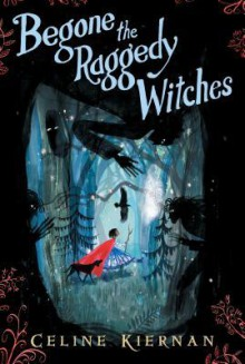 Begone the Raggedy Witches (The Wild Magic Trilogy #1) - Celine Kiernan
