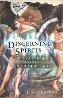 Discerning Spirits: Divine and Demonic Possession in the Middle Ages - Nancy Caciola