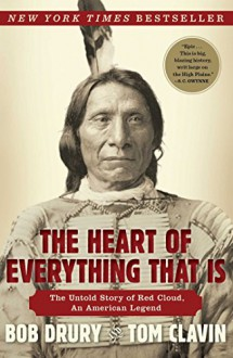 The Heart of Everything That Is: The Untold Story of Red Cloud, An American Legend - Tom Clavin,Bob Drury