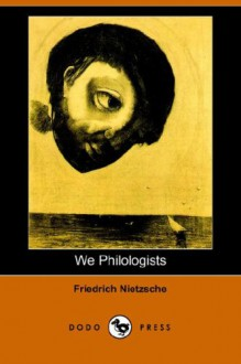 We Philologists - Friedrich Nietzsche, Oscar Levy, J.M. Kennedy
