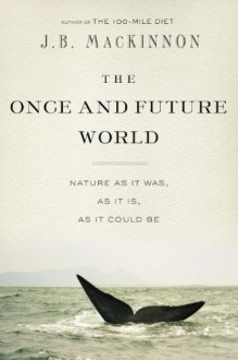 The Once and Future World: Nature As It Was, As It Is, As It Could Be - J.B. MacKinnon