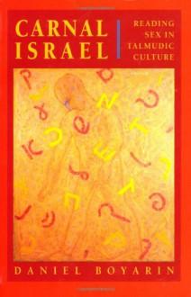 Carnal Isræl: Reading Sex in Talmudic Culture (The New Historicism: Studies in Cultural Poetics) - Daniel Boyarin
