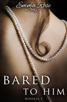 Bared to Him, Book #1 - Emma Rose