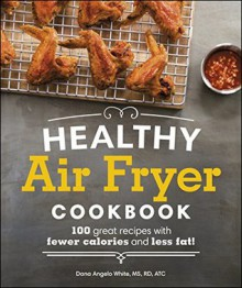 Healthy Air Fryer Cookbook: 100 Great Recipes with Fewer Calories and Less Fat - Dana Angelo White MS RD AT