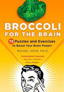 Broccoli for the Brain: 75 Puzzles and Exercises to Boost Your Brain Power! - Michel Noir