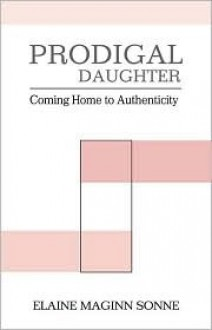 Prodigal Daughter: Coming Home to Authenticity - Elaine Maginn Sonne