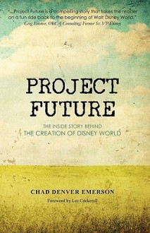 Project Future: The Inside Story Behind the Creation of Disney World - Chad Denver Emerson