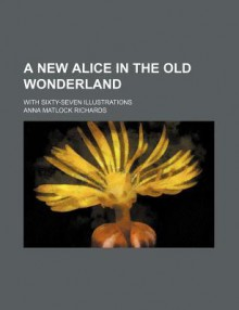 A New Alice In The Old Wonderland - Anna Matlock Richards