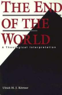 The End of the World: A Theological Interpretation - Ulrich H. J. Kortner