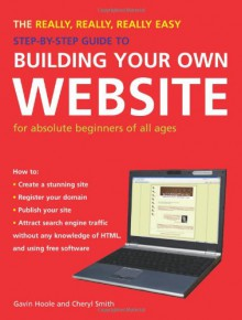 The Really, Really, Really Easy Step-by-Step Guide to Building Your Own Website: For Absolute Beginners of All Ages - Gavin Hoole,Cheryl Smith
