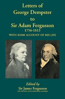 Letters of George Dempster to Sir Adam Fergusson, 1756-1813 - James Fergusson