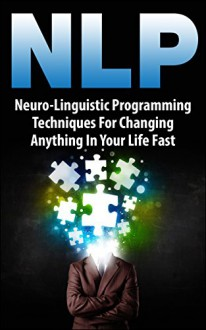 NLP: Neuro-Linguistic Programming Techniques For Changing Anything In Your Life Fast - Michael Wright