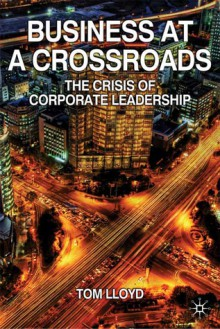 Business at a Crossroads: The Crisis of Corporate Leadership - Tom Lloyd