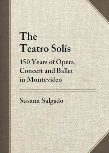 The Teatro Solis: 150 Years of Opera, Concert and Ballet in Montevideo - Susana Salgado, Julio María Sanguinetti, E. Thomas Glasow