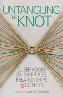 Untangling the Knot: Queer Voices on Marriage, Relationships & Identity - Carter Sickels