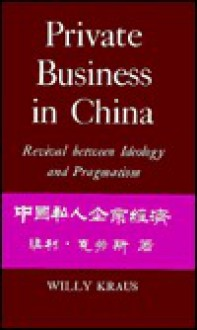 Private Business in China: Revival Between Ideology and Pragmatism - Willy Kraus
