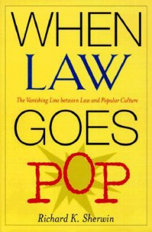 When Law Goes Pop: The Vanishing Line between Law and Popular Culture - Richard K. Sherwin