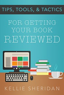 Tips, Tools, & Tactics: For Getting Your Book Reviewed - Kellie Sheridan
