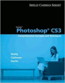 Adobe Photoshop CS3: Comprehensive Concepts and Techniques [With CDROM] - Gary B. Shelly, Thomas J. Cashman, Joy L. Starks