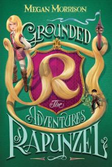 Grounded: The Adventures of Rapunzel - Megan Morrison