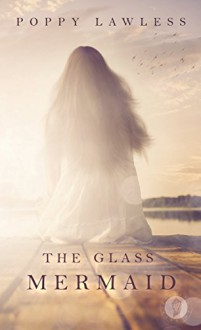The Glass Mermaid: A Falling in Deep Collection Novella - Poppy Lawless