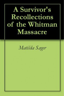 A Survivor's Recollections of the Whitman Massacre - The Original Classic Edition - Matilda Sager