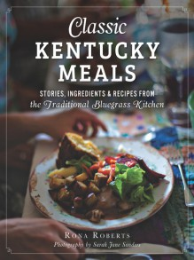 Classic Kentucky Meals: Stories, Ingredients & Recipes from the Traditional Bluegrass Kitchen (American Palate) - Rona Roberts,Sarah Jane Sanders
