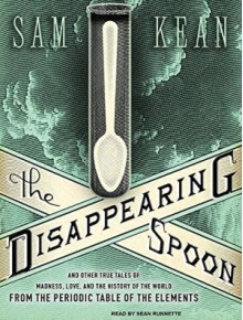 The Disappearing Spoon: And Other True Tales of Madness, Love, and the History of the World from the Periodic Table of the Elements - Sam Kean,Sean Runnette