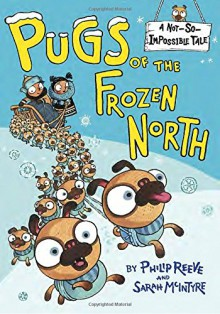 Pugs of the Frozen North (A Not-So-Impossible Tale) - Sarah McIntyre,Philip Reeve