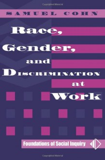 Race, Gender, And Discrimination At Work (Foundations of Social Inquiry) - Samuel Cohn
