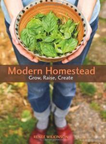 Modern Homestead: Grow, Raise, Create - Renee Wilkinson