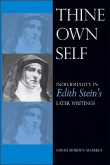 Thine Own Self: Individuality in Edith Stein's Later Writings - Sarah Borden Sharkey