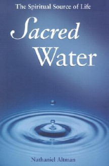 Sacred Water: The Spiritual Source of Life - Nathaniel Altman
