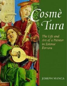 Cosme Tura: The Life and Art of a Painter in Estense Ferrara - Joseph Manca