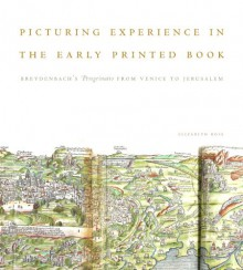 Picturing Experience in the Early Printed Book: Breydenbach S Peregrinatio from Venice to Jerusalem - Elizabeth Ross