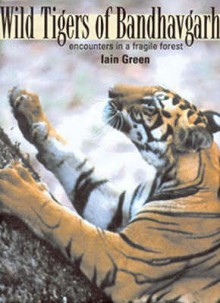 Wild Tigers of Bandhavgarh: Encounters in a Fragile Forest - Iain Green
