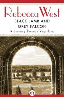 Black Lamb and Grey Falcon: A Journey Through Yugoslavia - Rebecca West