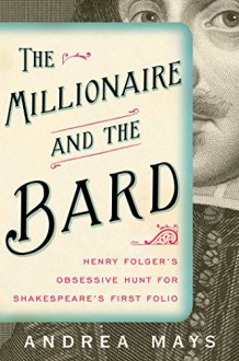 The Millionaire and the Bard: Henry Folger's Obsessive Hunt for Shakespeare's First Folio - Andrea Mays