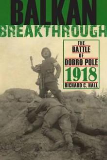 Balkan Breakthrough: The Battle of Dobro Pole 1918 - Richard Hall