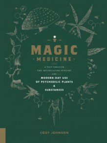 Magic Medicine: A Trip Through the Intoxicating History and Modern-Day Use of Psychedelic Plants and Substances - Cody Johnson