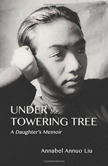 Under The Towering Tree: A Daughter's Memoir - Annabel Annuo Liu