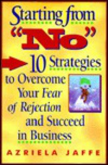 Starting from No: Ten Strategies to Overcome Your Fear of Rejection and Succeed in Business - Azriela Jaffe