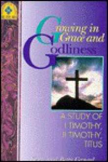 Growing in Grace and Godliness: A Study of I Timothy, II Timothy, Titus - Kenneth O. Gangel