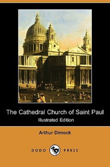 The Cathedral Church of Saint Paul (Illustrated Edition) (Dodo Press) - Arthur Dimock