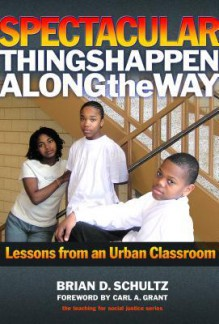 Spectacular Things Happen Along the Way: Lessons from an Urban Classroom - Brian Schultz