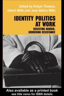 Identity Politics at Work: Resisting Gender, Gendering Resistance - Jean Helms-Mills, Albert J. Mills, Robyn Thomas