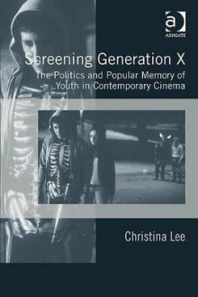 Screening Generation X: The Politics And Popular Memory Of Youth In Contemporary Cinema - Christina Lee