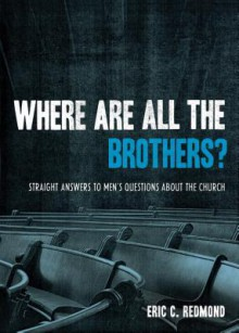 Where Are All the Brothers?: Straight Answers to Men's Questions about the Church - Eric Redmond