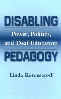 Disabling Pedagogy: Power, Politics, and Deaf Education - Linda Komesaroff